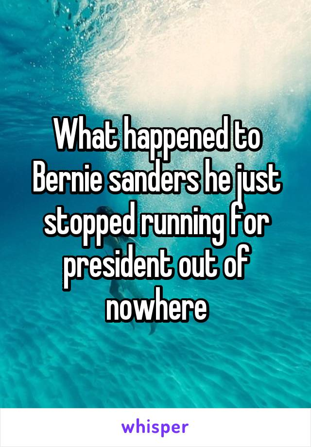What happened to Bernie sanders he just stopped running for president out of nowhere