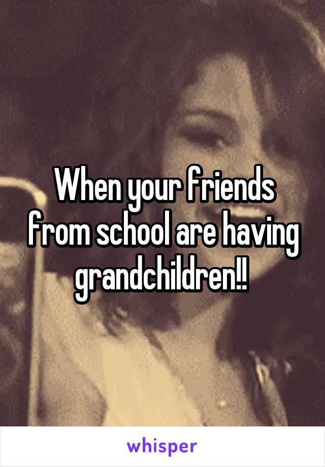 When your friends from school are having grandchildren!!