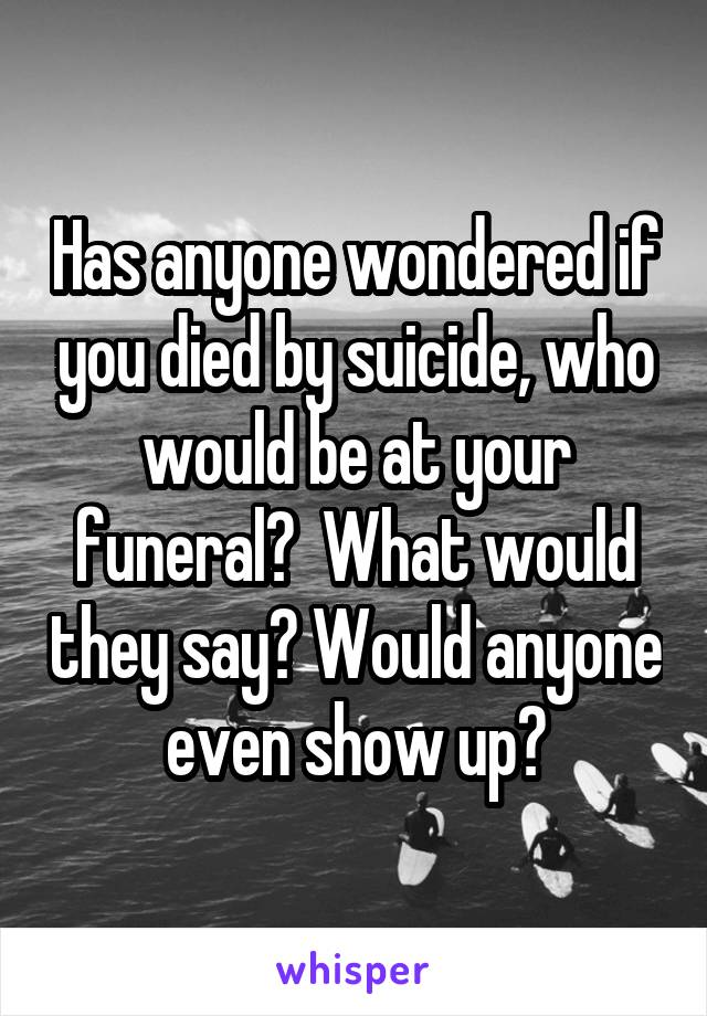 Has anyone wondered if you died by suicide, who would be at your funeral?  What would they say? Would anyone even show up?
