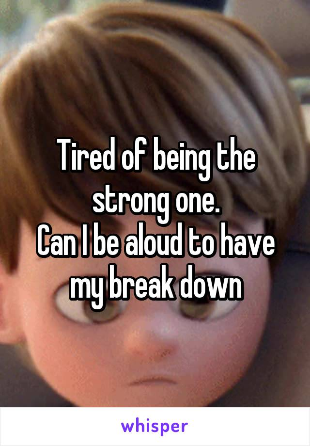 Tired of being the strong one. Can I be aloud to have my break down