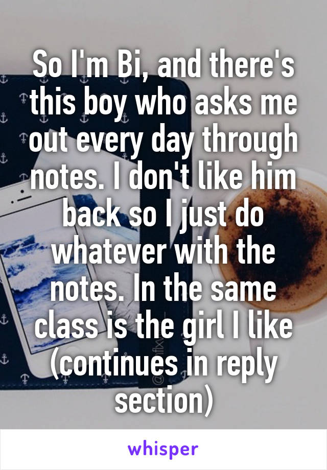 So I'm Bi, and there's this boy who asks me out every day through notes. I don't like him back so I just do whatever with the notes. In the same class is the girl I like (continues in reply section)