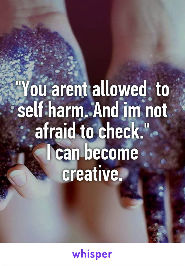 """You arent allowed  to self harm. And im not afraid to check."" I can become creative."