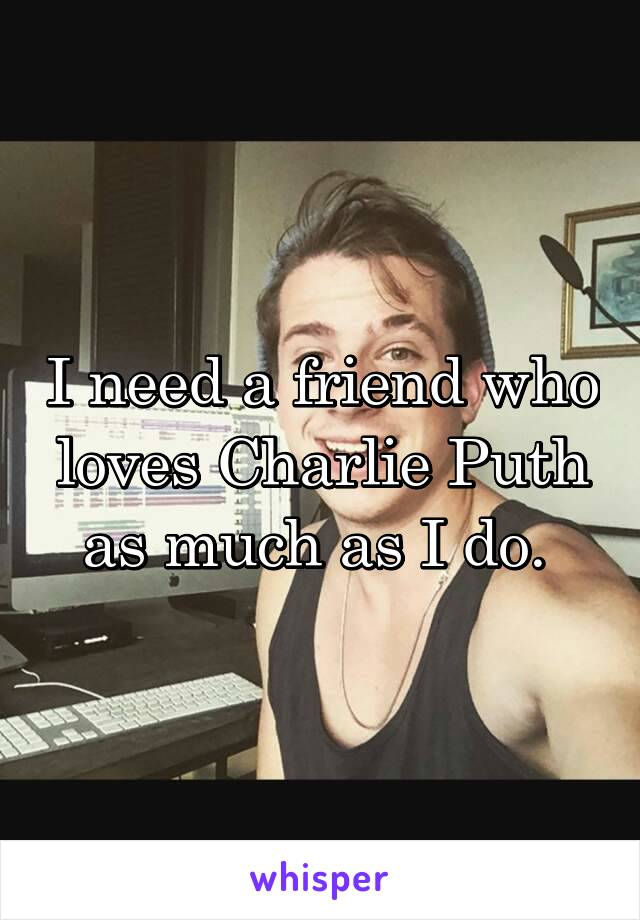I need a friend who loves Charlie Puth as much as I do.