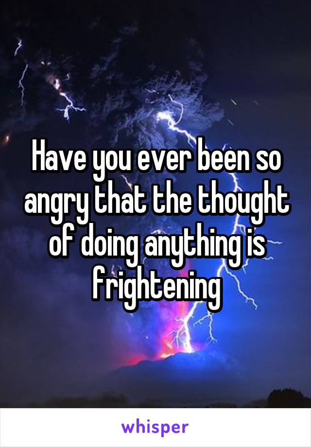 Have you ever been so angry that the thought of doing anything is frightening