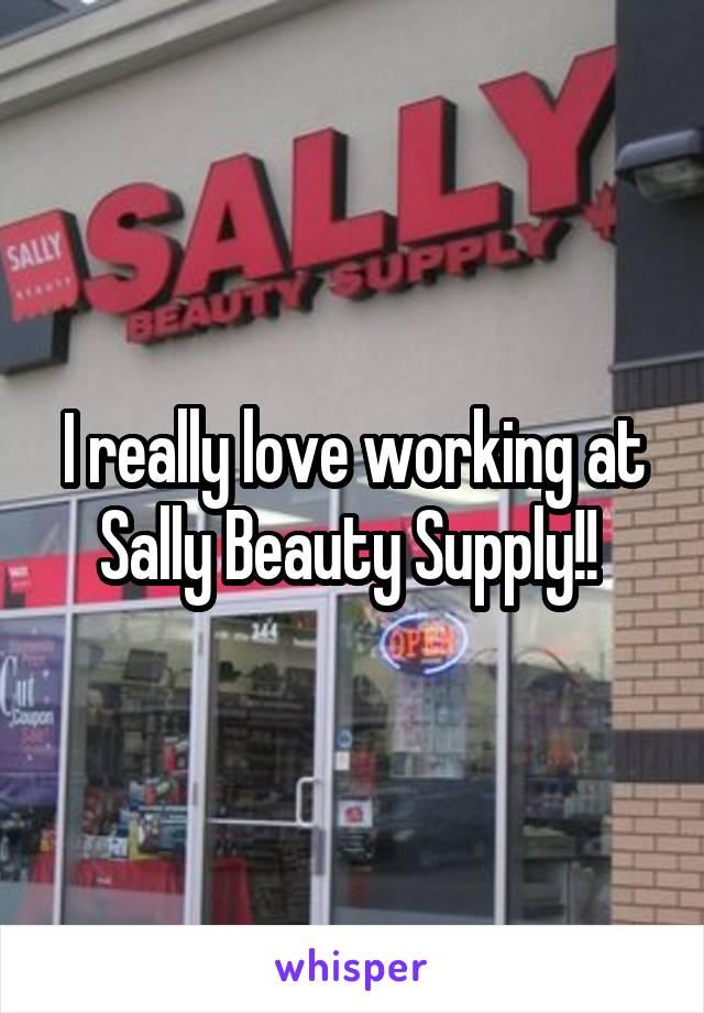 I really love working at Sally Beauty Supply!!