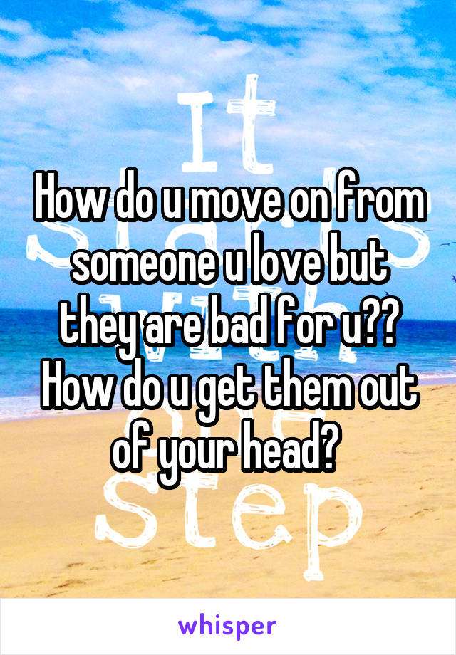 How do u move on from someone u love but they are bad for u?? How do u get them out of your head?