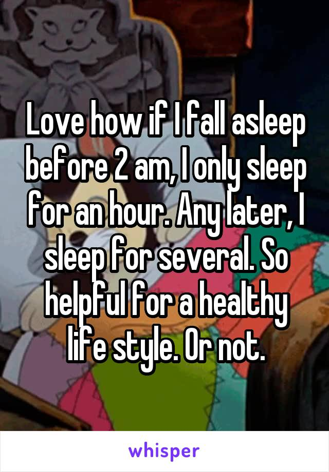 Love how if I fall asleep before 2 am, I only sleep for an hour. Any later, I sleep for several. So helpful for a healthy life style. Or not.