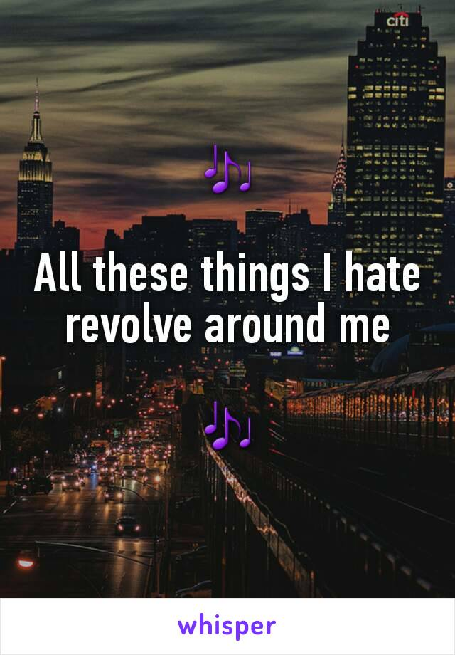 🎶  All these things I hate revolve around me  🎶
