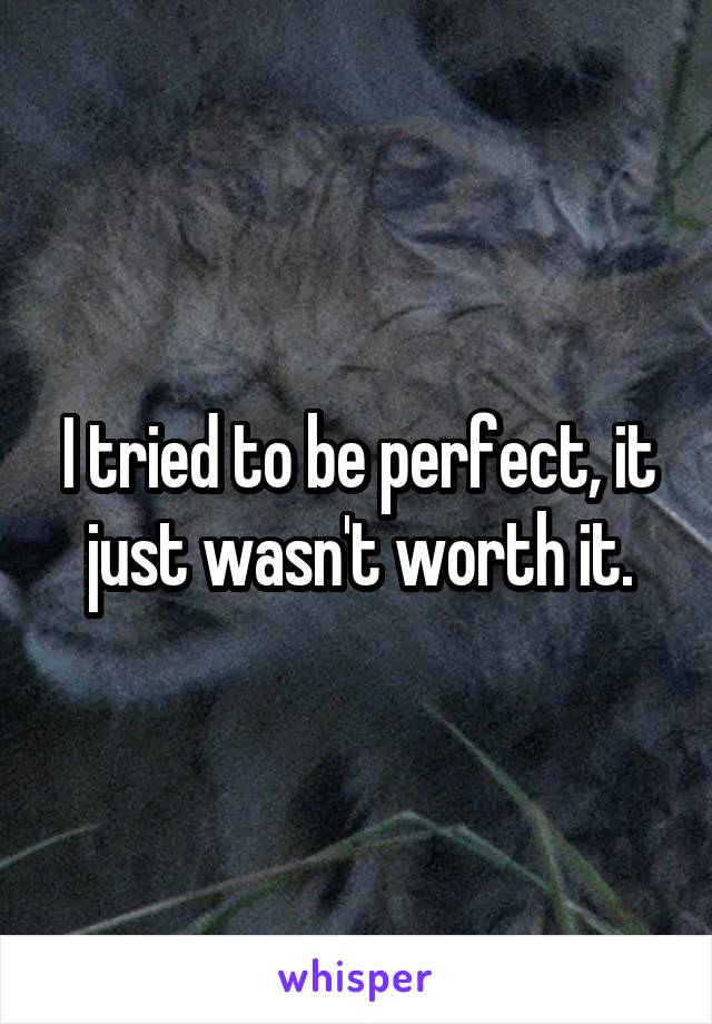 I tried to be perfect, it just wasn't worth it.
