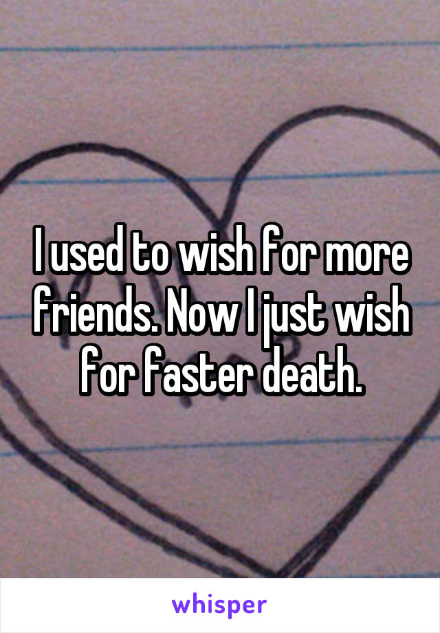 I used to wish for more friends. Now I just wish for faster death.