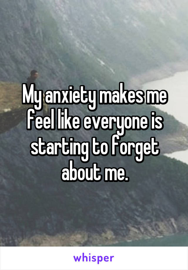 My anxiety makes me feel like everyone is starting to forget about me.