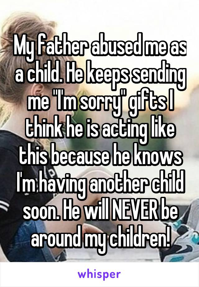 """My father abused me as a child. He keeps sending me """"I'm sorry"""" gifts I think he is acting like this because he knows I'm having another child soon. He will NEVER be around my children!"""