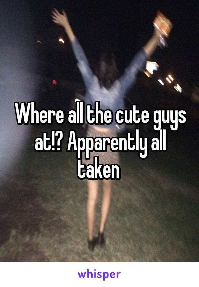 Where all the cute guys at!? Apparently all taken