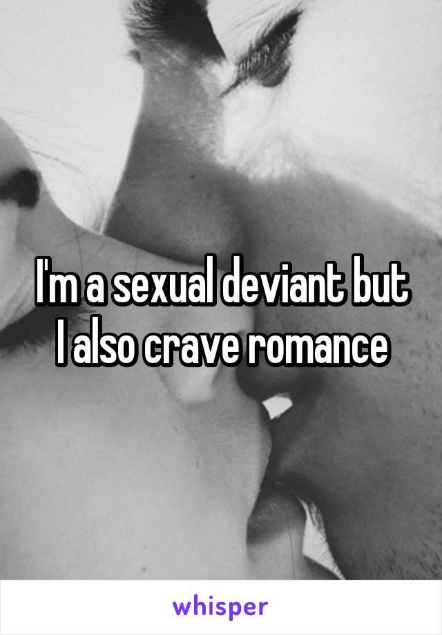 I'm a sexual deviant but I also crave romance