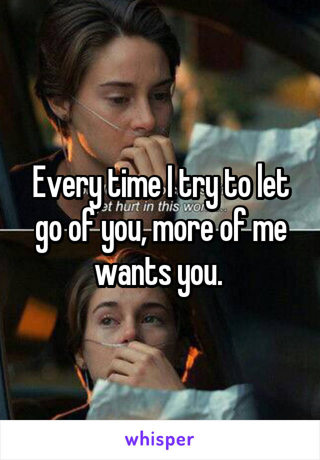 Every time I try to let go of you, more of me wants you.