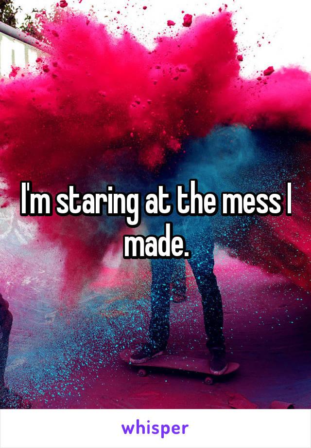 I'm staring at the mess I made.