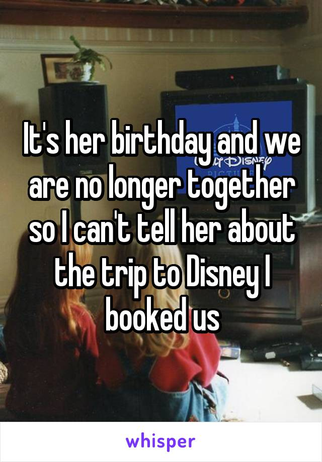 It's her birthday and we are no longer together so I can't tell her about the trip to Disney I booked us