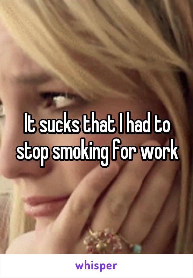 It sucks that I had to stop smoking for work