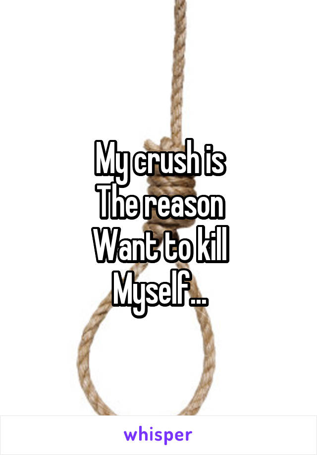 My crush is The reason Want to kill Myself...