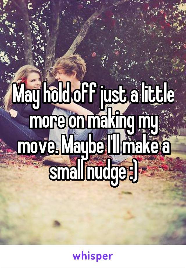 May hold off just a little more on making my move. Maybe I'll make a small nudge :)