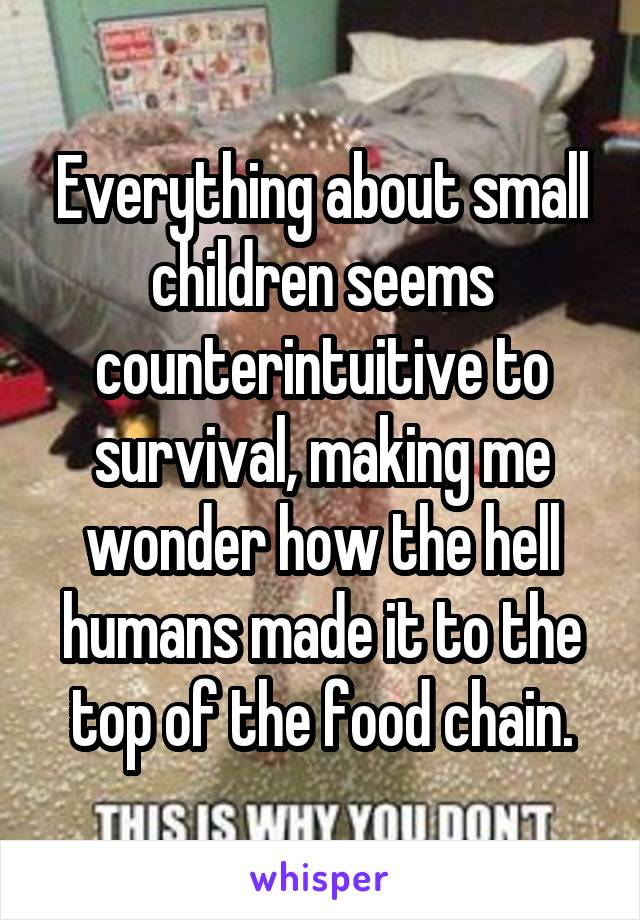 Everything about small children seems counterintuitive to survival, making me wonder how the hell humans made it to the top of the food chain.