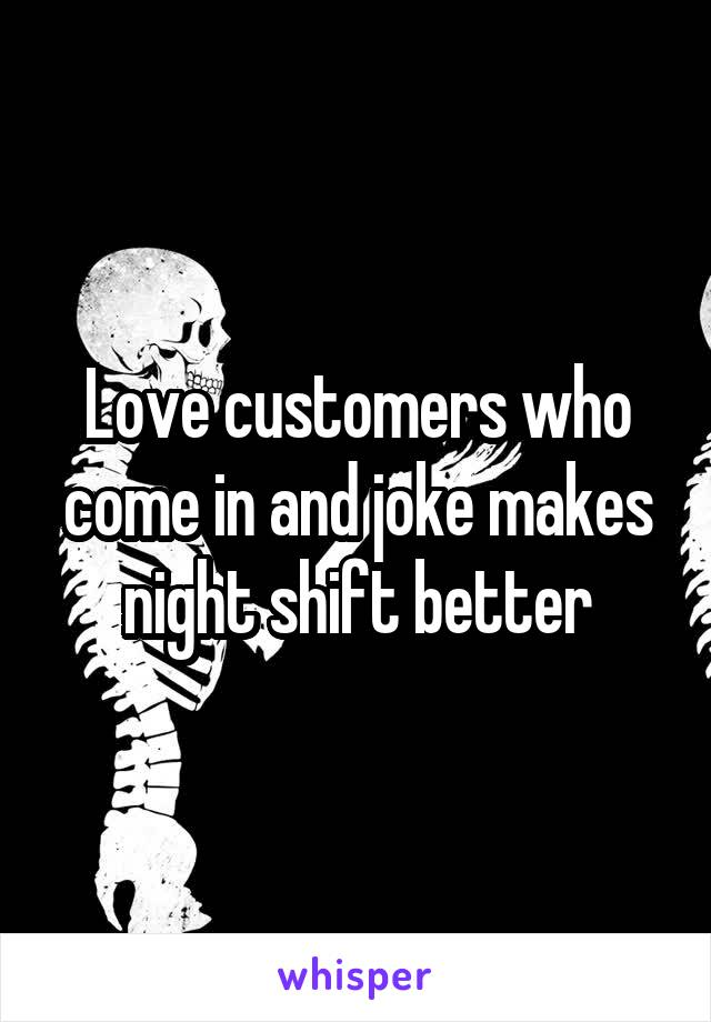 Love customers who come in and joke makes night shift better