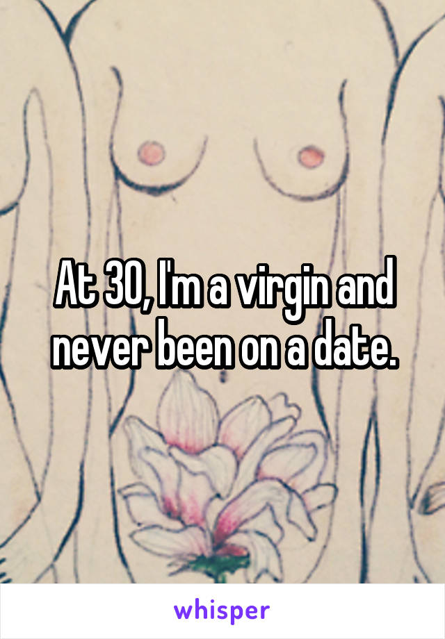 At 30, I'm a virgin and never been on a date.