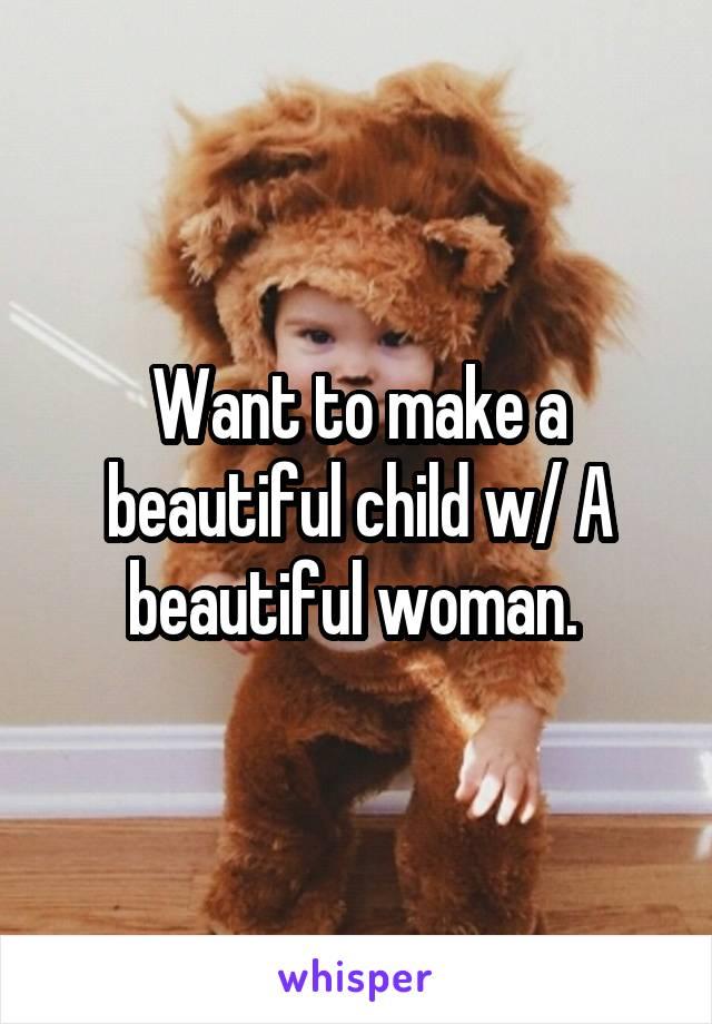 Want to make a beautiful child w/ A beautiful woman.