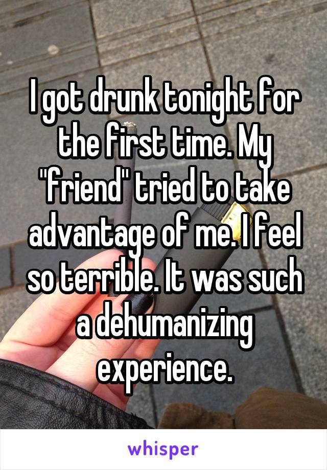 """I got drunk tonight for the first time. My """"friend"""" tried to take advantage of me. I feel so terrible. It was such a dehumanizing experience."""