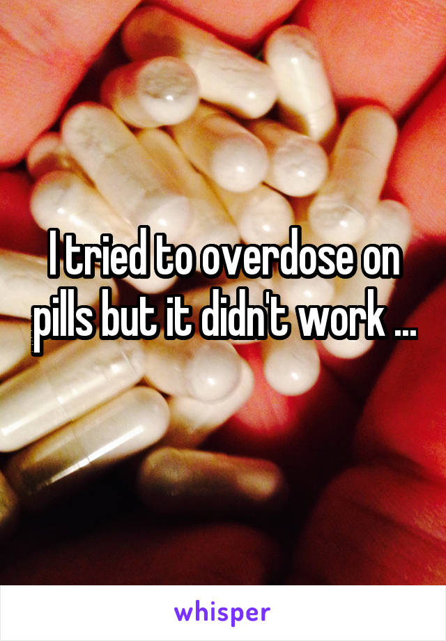 I tried to overdose on pills but it didn't work ...