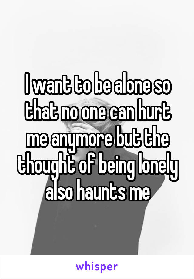 I want to be alone so that no one can hurt me anymore but the thought of being lonely also haunts me