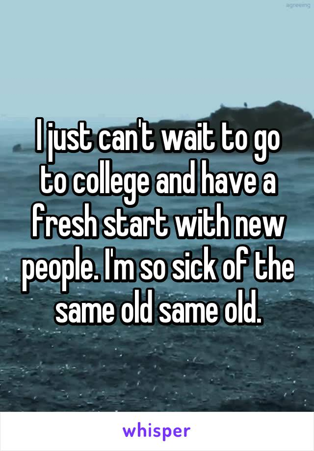 I just can't wait to go to college and have a fresh start with new people. I'm so sick of the same old same old.
