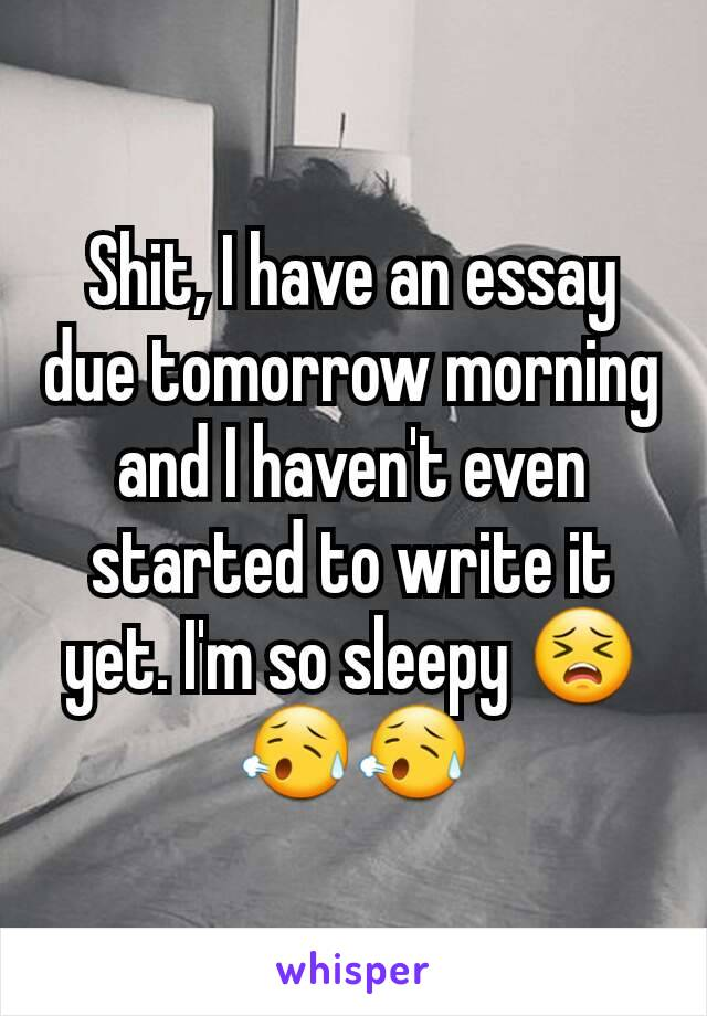 Shit, I have an essay due tomorrow morning and I haven't even started to write it yet. I'm so sleepy 😣😥😥