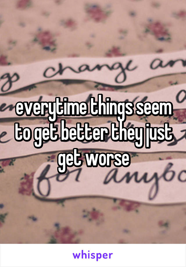 everytime things seem to get better they just get worse