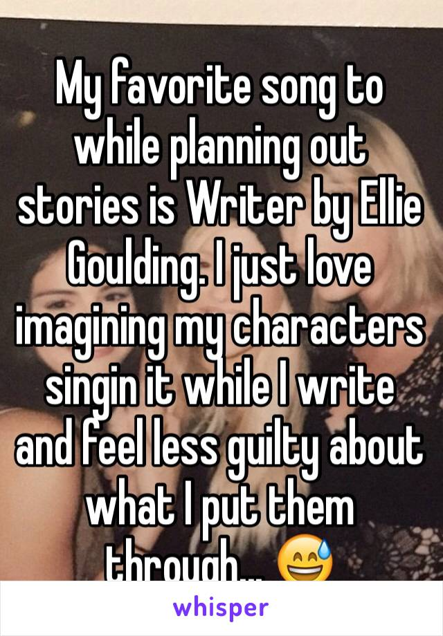 My favorite song to while planning out stories is Writer by Ellie Goulding. I just love imagining my characters singin it while I write and feel less guilty about what I put them through... 😅