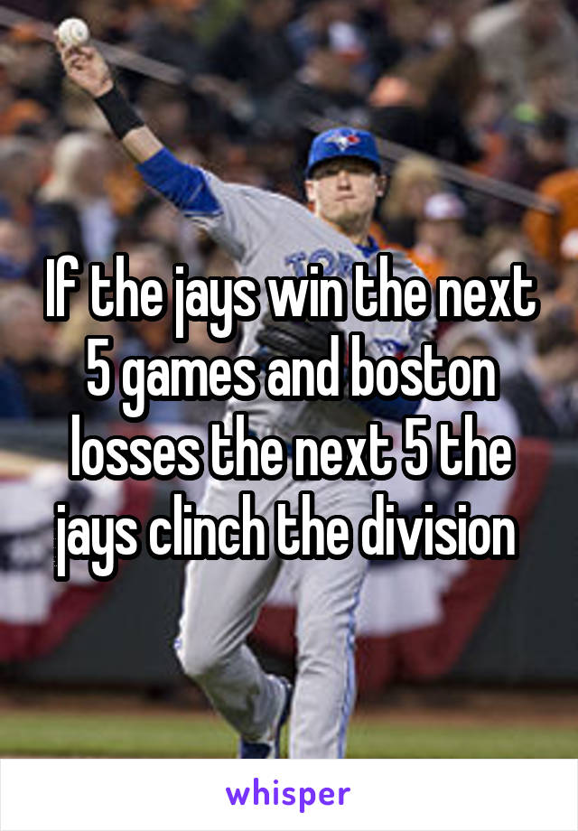 If the jays win the next 5 games and boston losses the next 5 the jays clinch the division