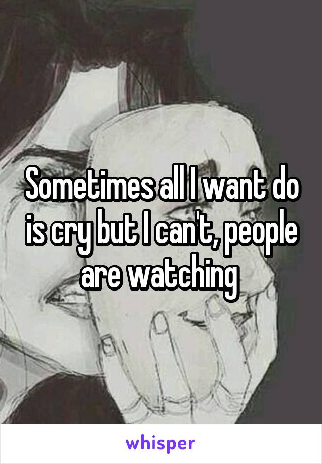Sometimes all I want do is cry but I can't, people are watching