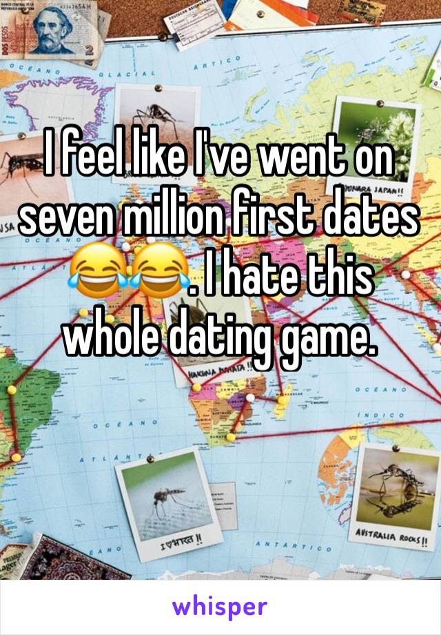 I feel like I've went on seven million first dates 😂😂. I hate this whole dating game.