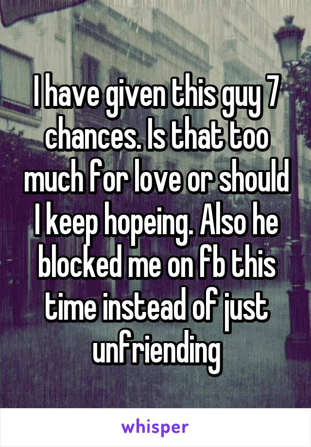 I have given this guy 7 chances. Is that too much for love or should I keep hopeing. Also he blocked me on fb this time instead of just unfriending