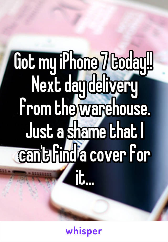Got my iPhone 7 today!!  Next day delivery from the warehouse. Just a shame that I can't find a cover for it...