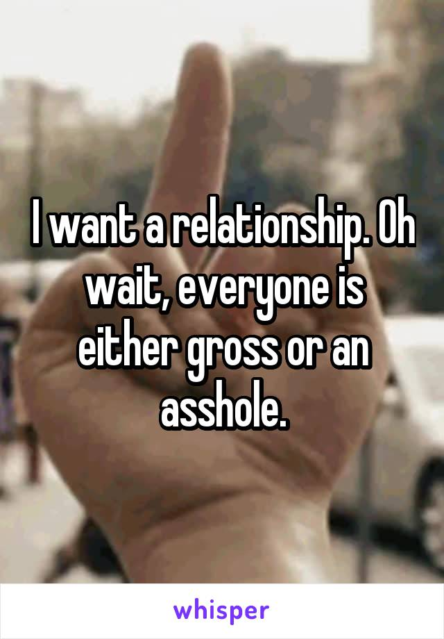 I want a relationship. Oh wait, everyone is either gross or an asshole.