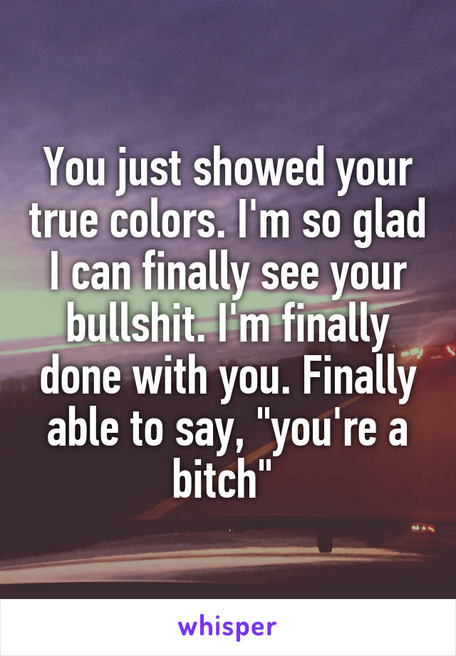 "You just showed your true colors. I'm so glad I can finally see your bullshit. I'm finally done with you. Finally able to say, ""you're a bitch"""