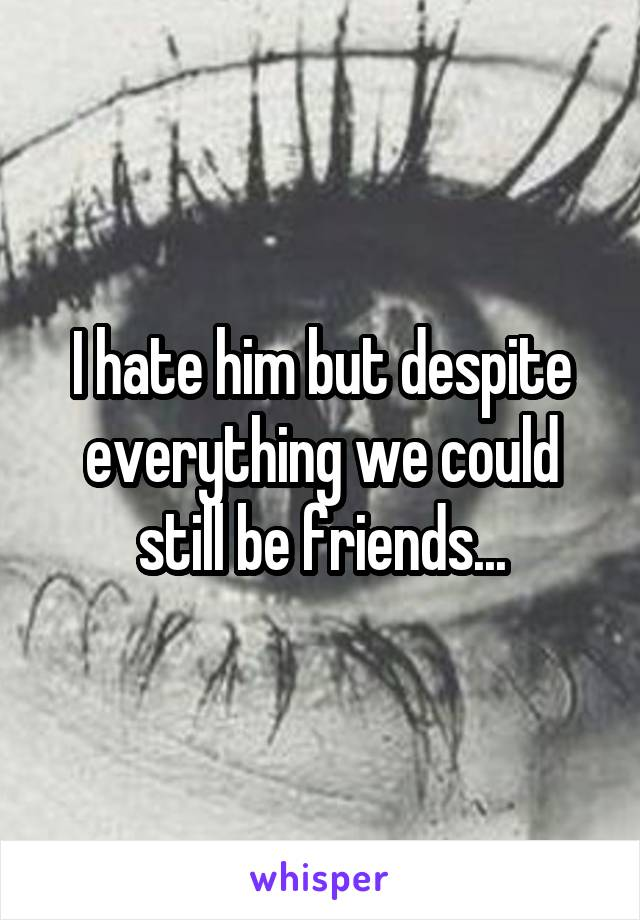 I hate him but despite everything we could still be friends...