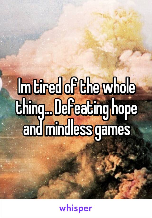 Im tired of the whole thing... Defeating hope and mindless games