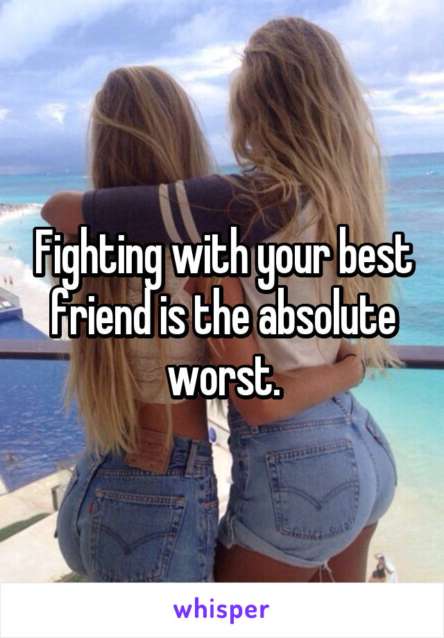 Fighting with your best friend is the absolute worst.