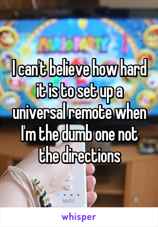 I can't believe how hard it is to set up a universal remote when I'm the dumb one not the directions