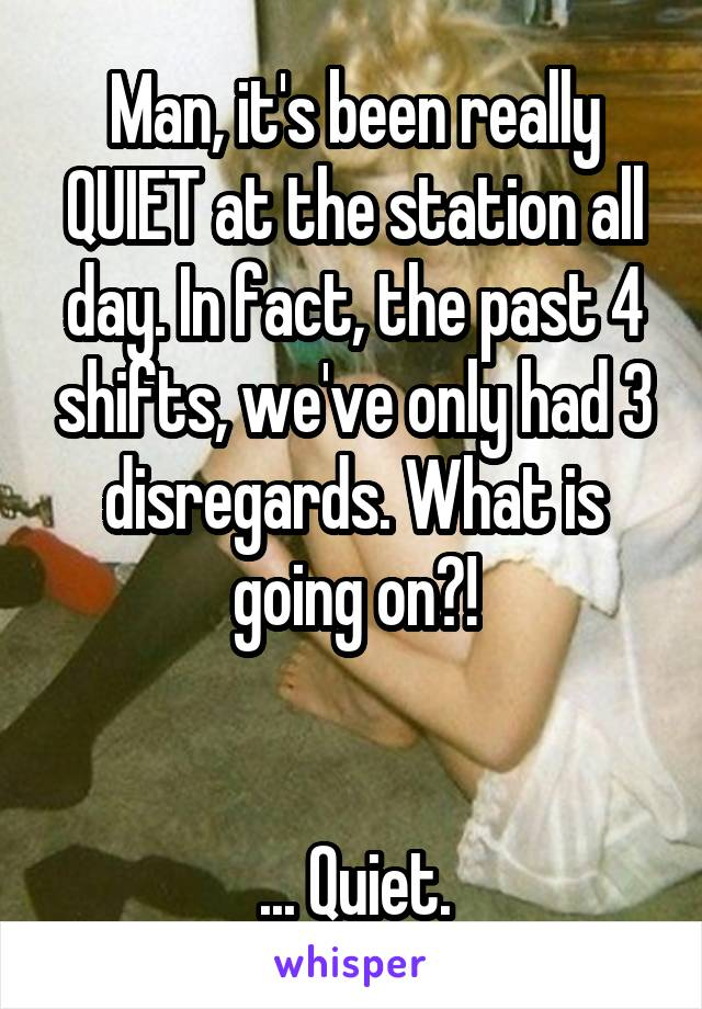 Man, it's been really QUIET at the station all day. In fact, the past 4 shifts, we've only had 3 disregards. What is going on?!   ... Quiet.