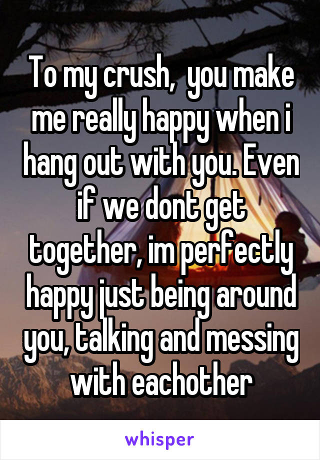 To my crush,  you make me really happy when i hang out with you. Even if we dont get together, im perfectly happy just being around you, talking and messing with eachother