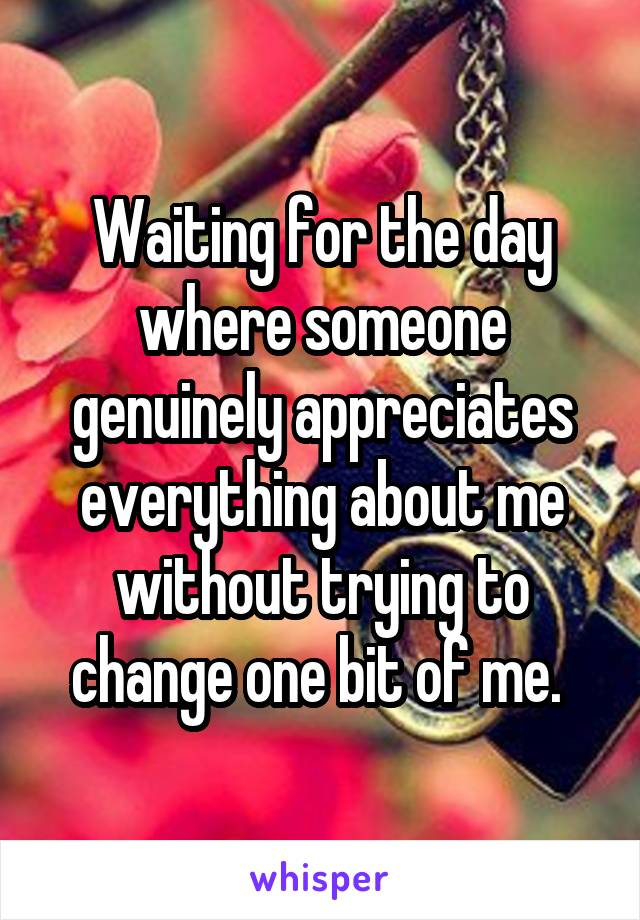 Waiting for the day where someone genuinely appreciates everything about me without trying to change one bit of me.