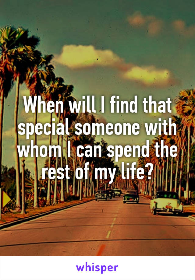 When will I find that special someone with whom I can spend the rest of my life?